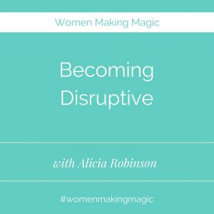 Women Making Magic - Becoming Disruptive with Alicia Robinson